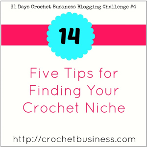Five Tips for Finding You Crochet Niche at Crochet Business.com!