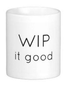 WIP it good!