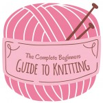 The Complete Beginners Guide to Knitting!