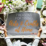 7 Reasons for Trying Arts and Crafts at Home
