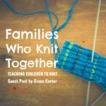 Families Who Knit Together – Teaching Children To Knit: Guest Post by Grace Carter