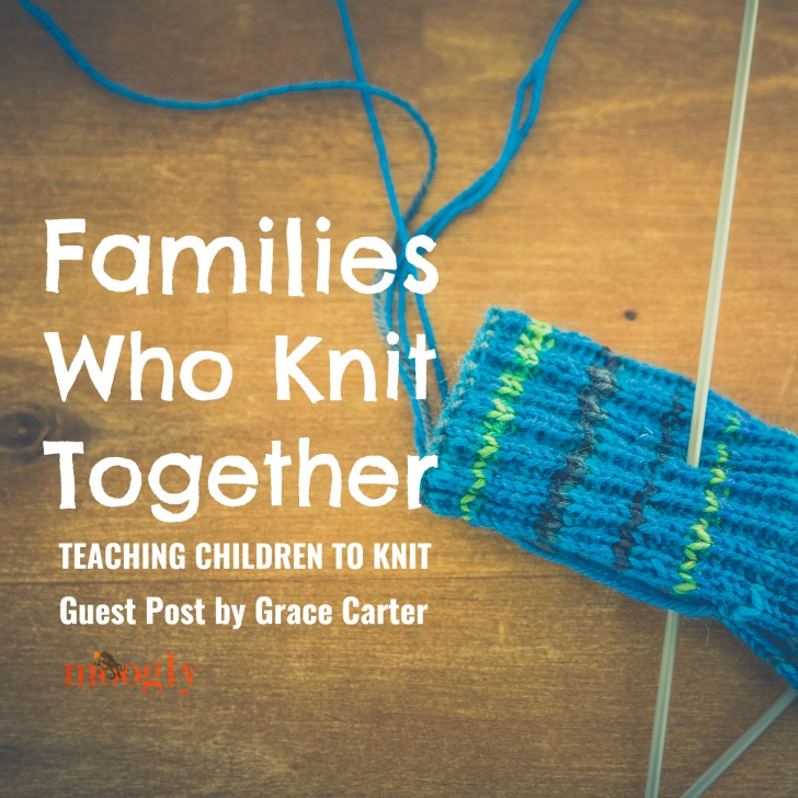 Families Who Knit Together – Teaching Children To Knit: Guest Post by Grace Carter for Moogly!