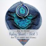 Ripley Shawl Crochet Along – Part 3 Tutorial