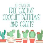 Get Stuck On Free Cactus Crochet Patterns and Crafts