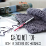 Crochet 101: How to Crochet for Beginners